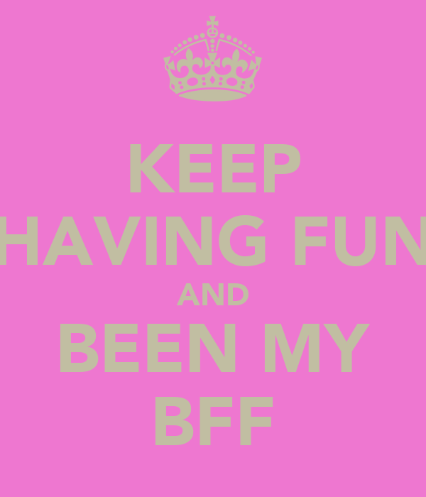 KEEP HAVING FUN AND BEEN MY BFF