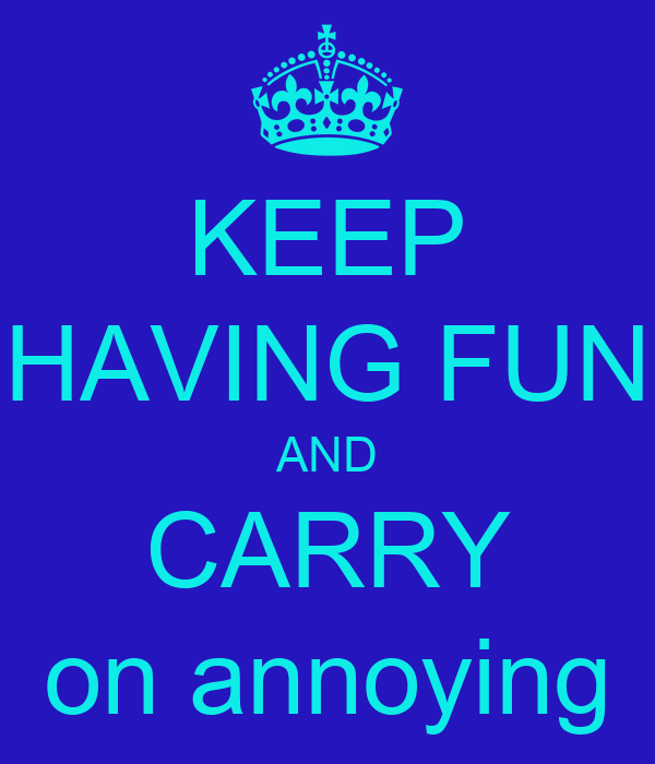 KEEP HAVING FUN AND CARRY on annoying