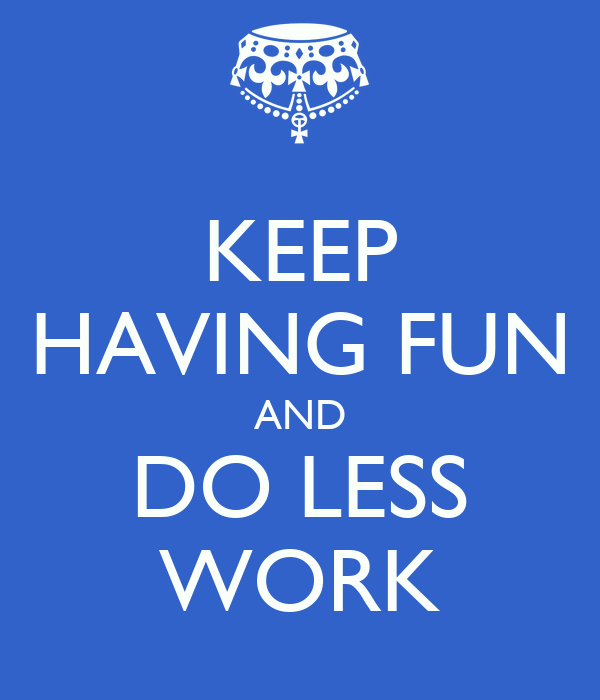 KEEP HAVING FUN AND DO LESS WORK
