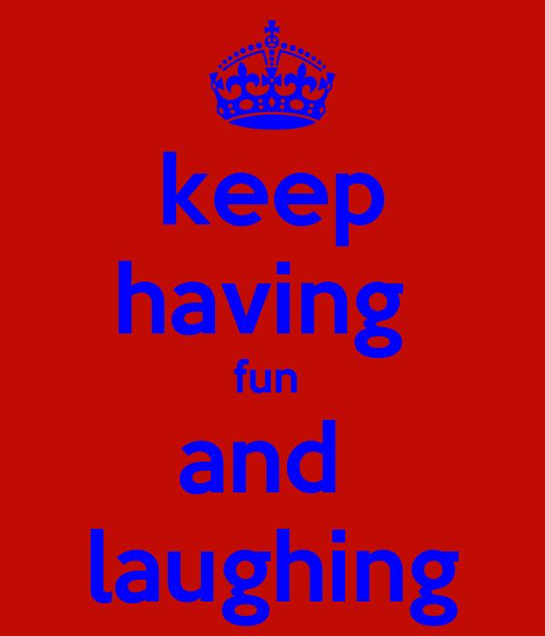 keep having  fun  and  laughing