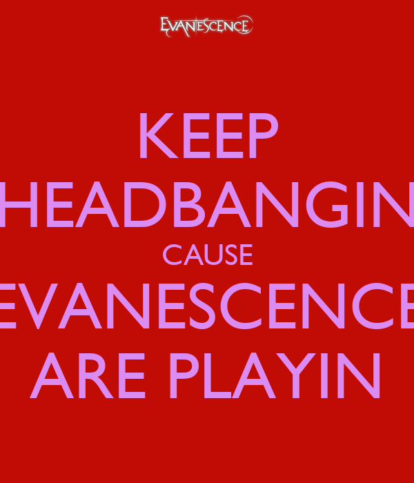 KEEP HEADBANGIN CAUSE EVANESCENCE ARE PLAYIN