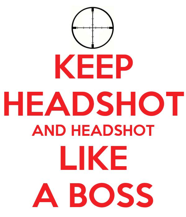 KEEP HEADSHOT AND HEADSHOT LIKE A BOSS