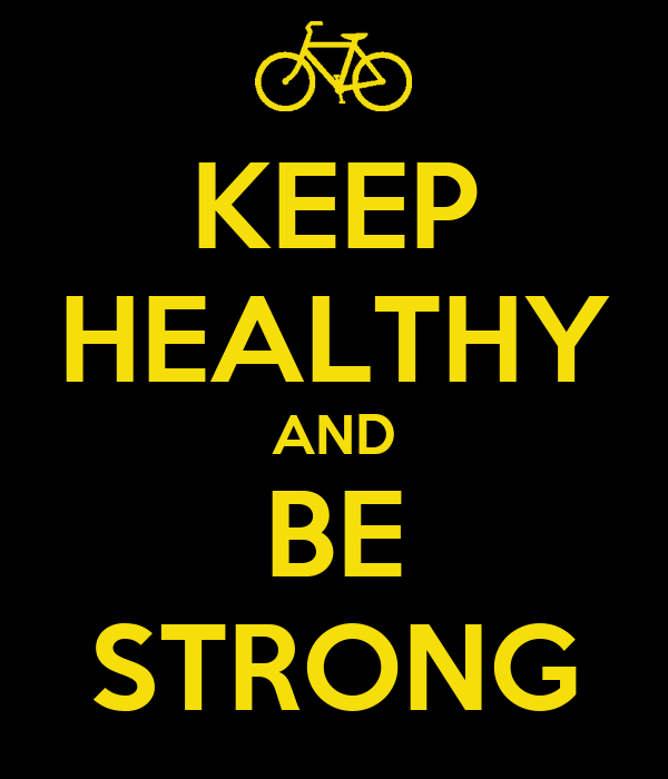 KEEP HEALTHY AND BE STRONG