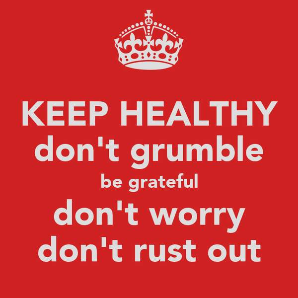 KEEP HEALTHY don't grumble be grateful don't worry don't rust out