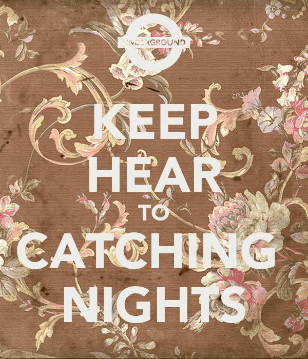 KEEP HEAR TO CATCHING  NIGHTS