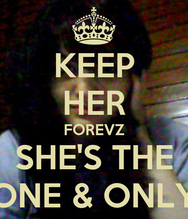 KEEP HER FOREVZ SHE'S THE ONE & ONLY