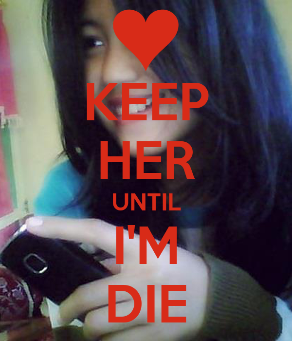 KEEP HER UNTIL I'M DIE