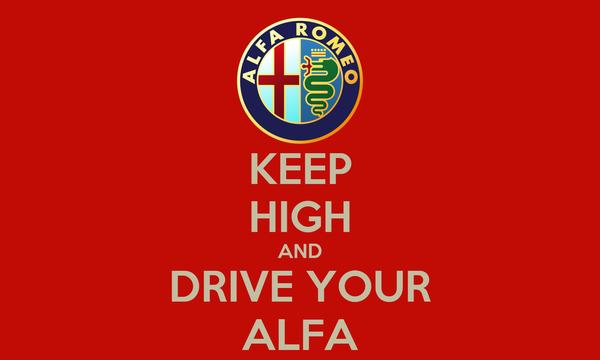 KEEP HIGH AND DRIVE YOUR ALFA