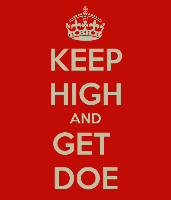KEEP HIGH AND GET  DOE