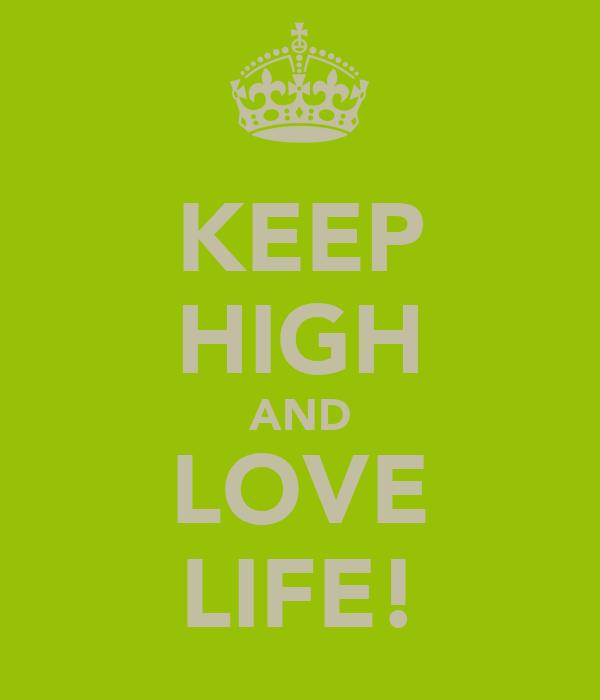 KEEP HIGH AND LOVE LIFE!