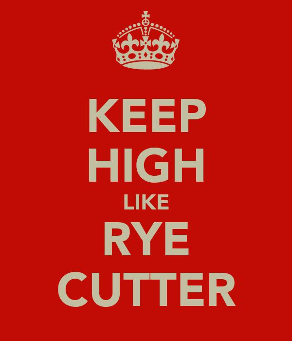 KEEP HIGH LIKE RYE CUTTER