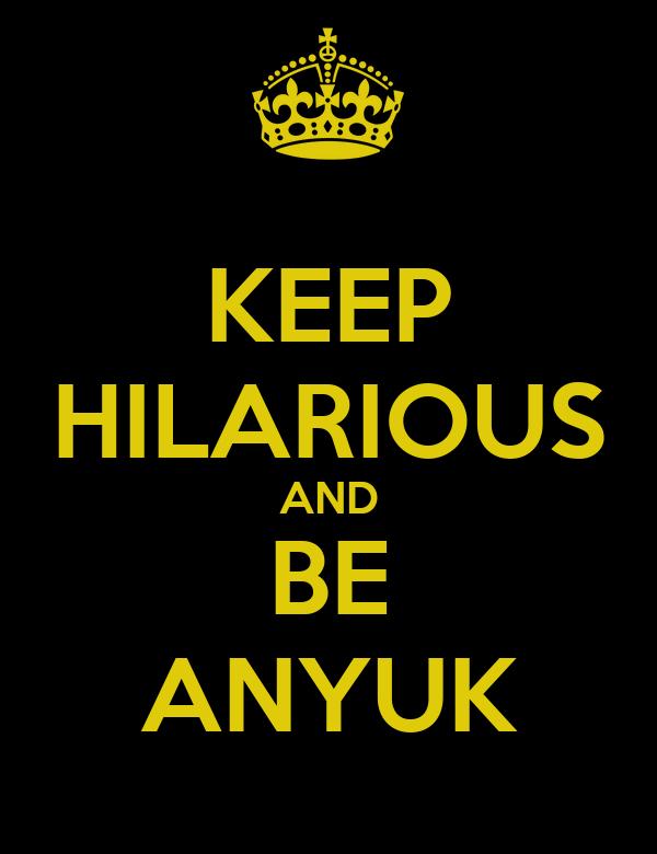 KEEP HILARIOUS AND BE ANYUK