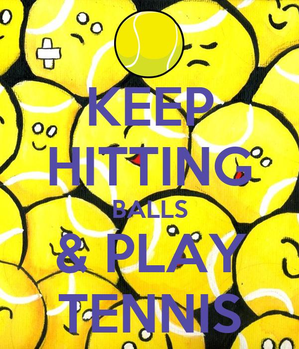KEEP HITTING BALLS & PLAY TENNIS