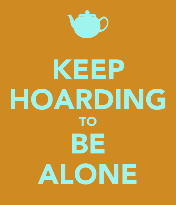 KEEP HOARDING TO BE ALONE