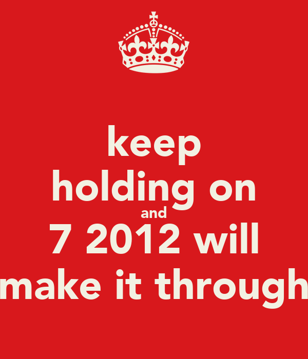 keep holding on and 7 2012 will make it through
