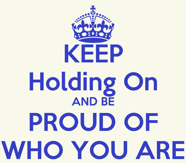 KEEP Holding On AND BE PROUD OF WHO YOU ARE