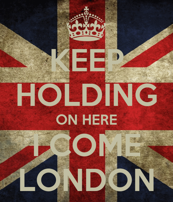 KEEP HOLDING ON HERE I COME LONDON