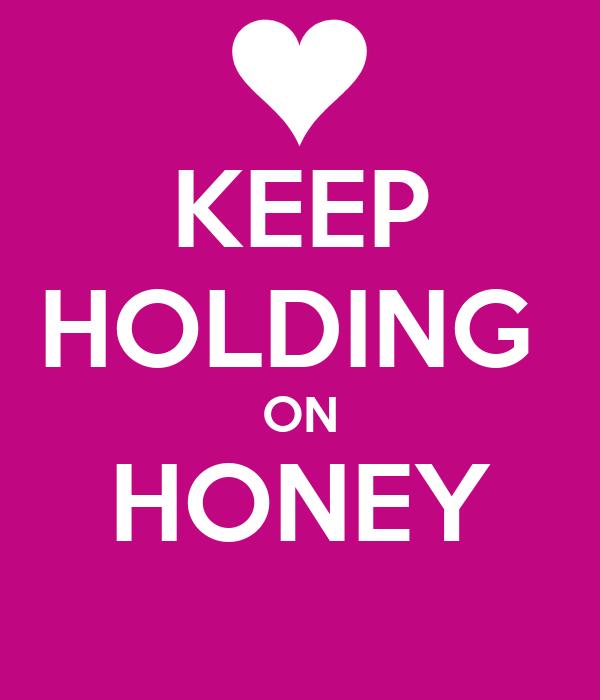KEEP HOLDING  ON HONEY