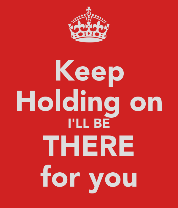 Keep Holding on I'LL BE THERE for you