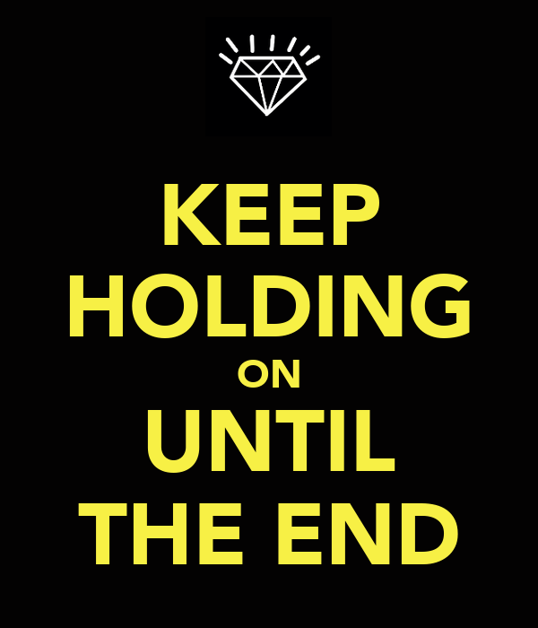 KEEP HOLDING ON UNTIL THE END