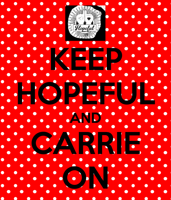 KEEP HOPEFUL AND CARRIE ON