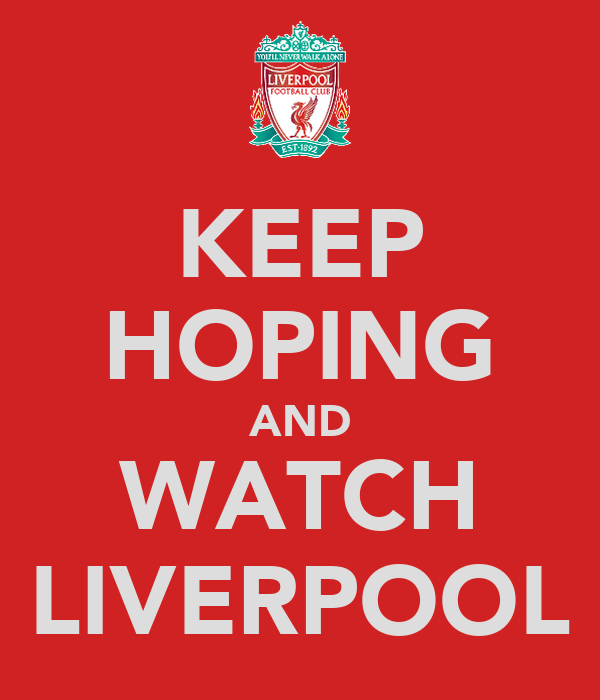 KEEP HOPING AND WATCH LIVERPOOL