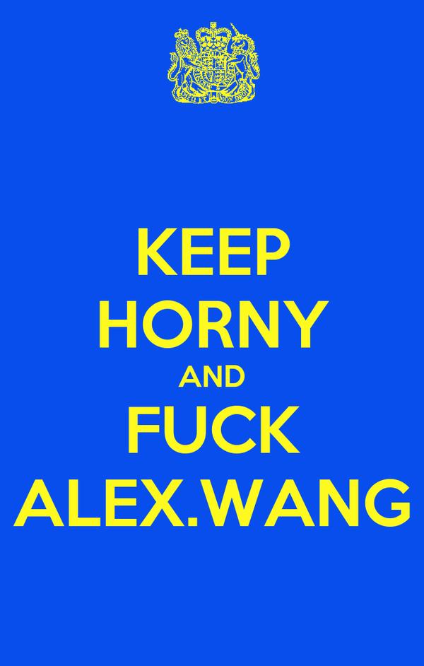 KEEP HORNY AND FUCK ALEX.WANG