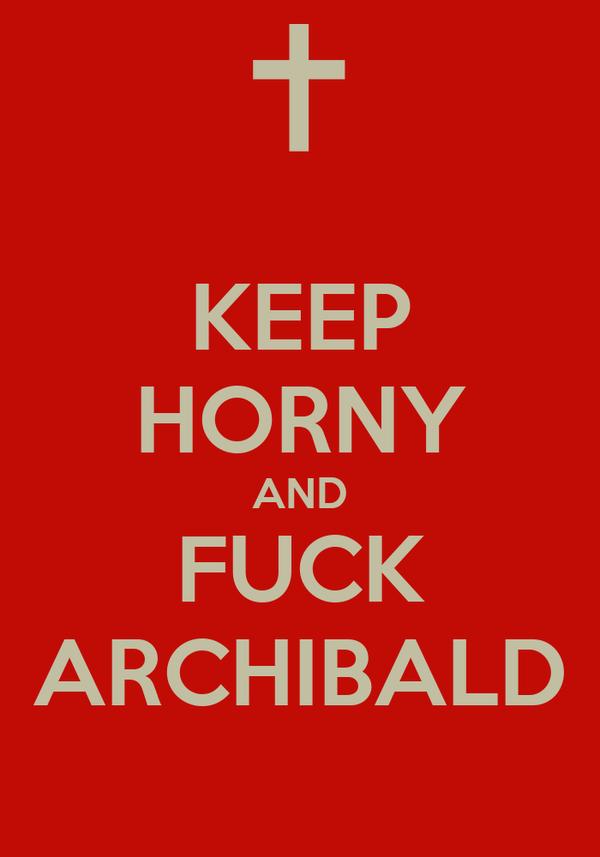 KEEP HORNY AND FUCK ARCHIBALD
