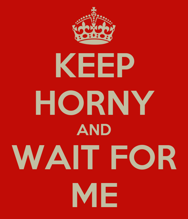 KEEP HORNY AND WAIT FOR ME