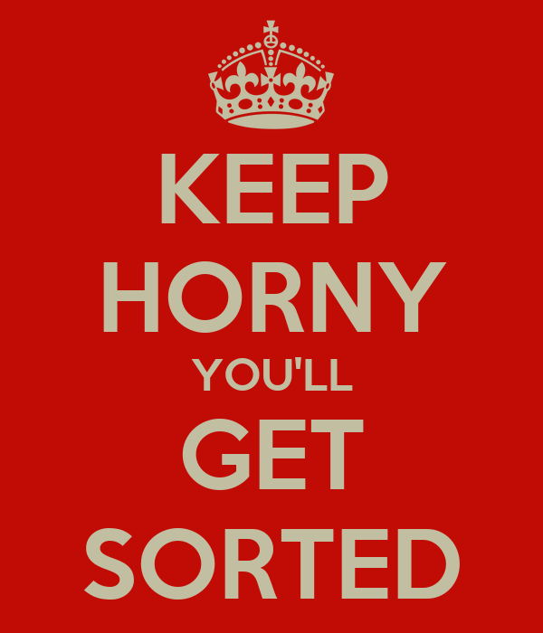 KEEP HORNY YOU'LL GET SORTED