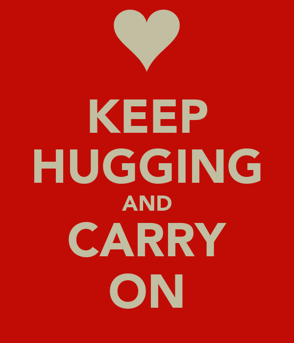 KEEP HUGGING AND CARRY ON