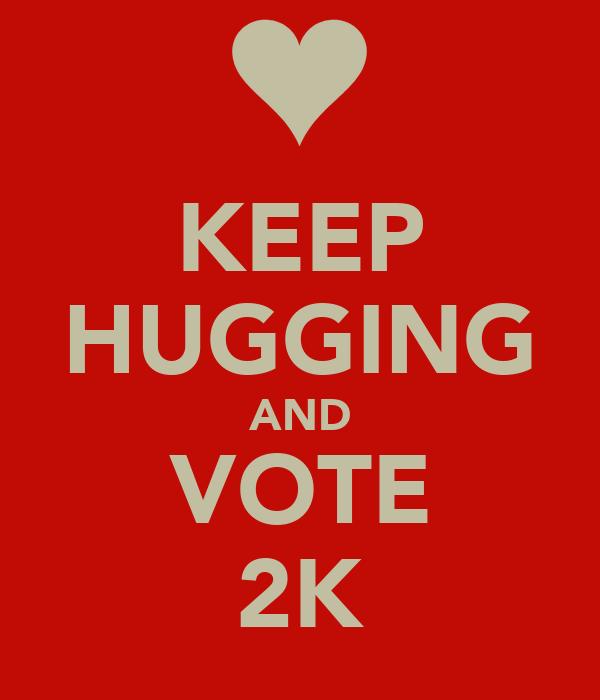 KEEP HUGGING AND VOTE 2K