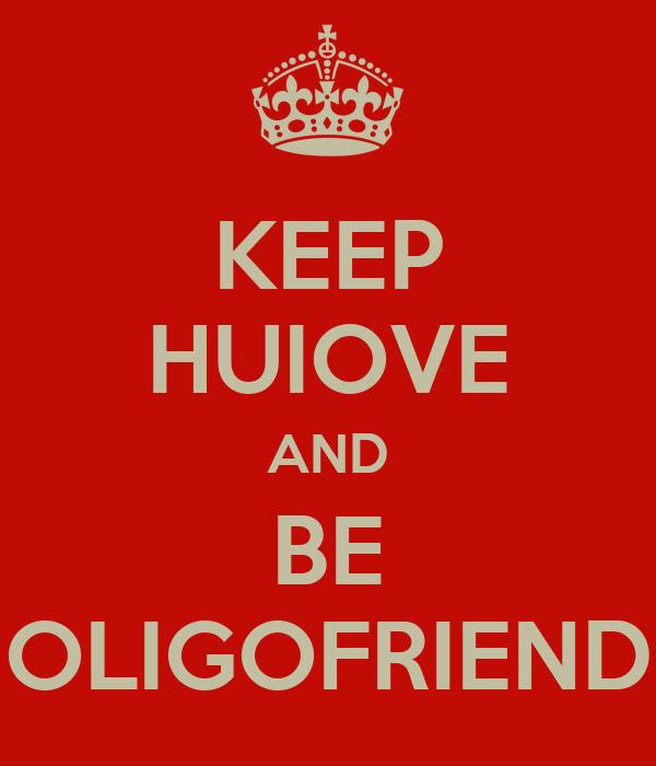KEEP HUIOVE AND BE OLIGOFRIEND