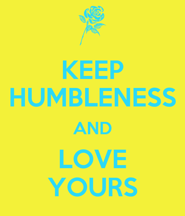 KEEP HUMBLENESS AND LOVE YOURS