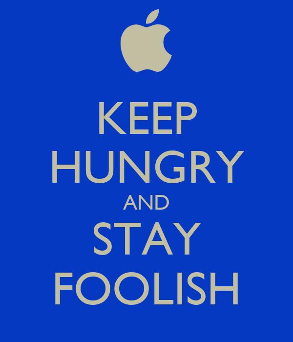 KEEP HUNGRY AND STAY FOOLISH