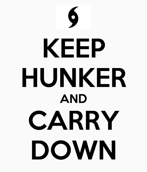 KEEP HUNKER AND CARRY DOWN