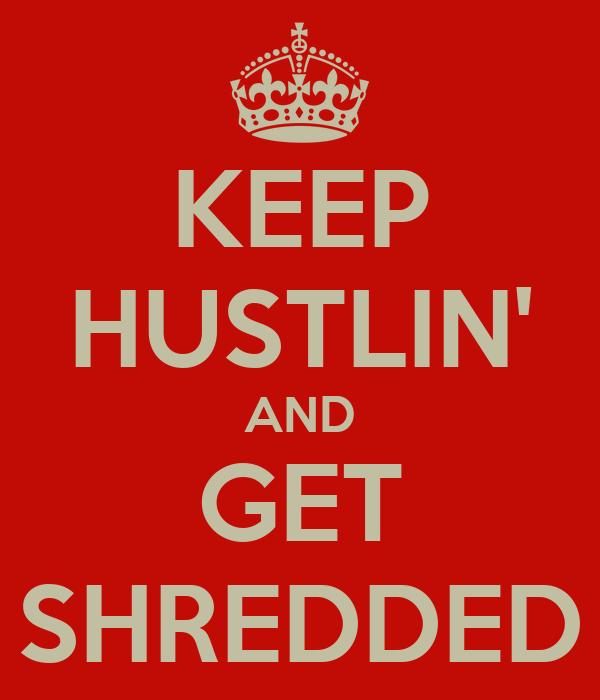 KEEP HUSTLIN' AND GET SHREDDED