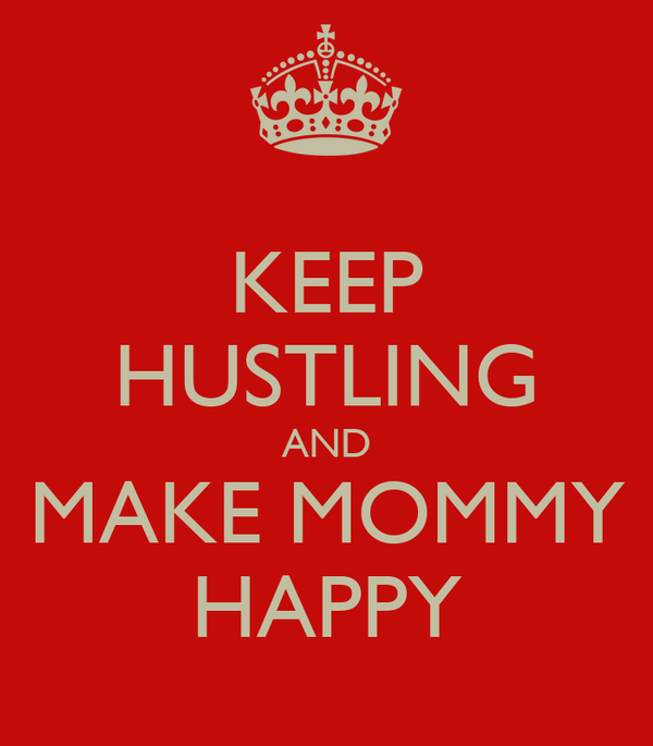 KEEP HUSTLING AND MAKE MOMMY HAPPY