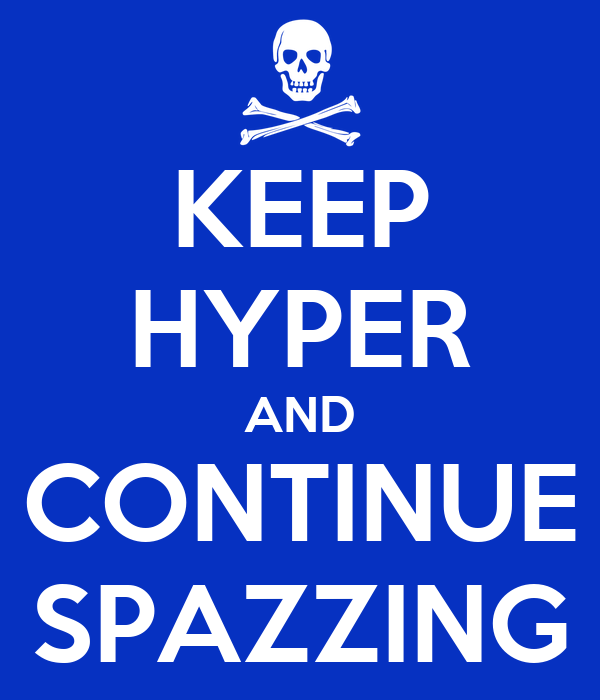 KEEP HYPER AND CONTINUE SPAZZING