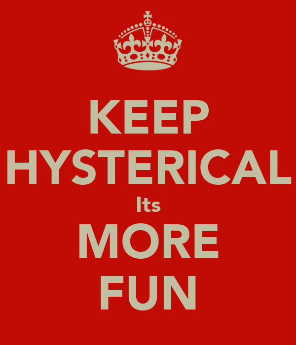 KEEP HYSTERICAL Its MORE FUN