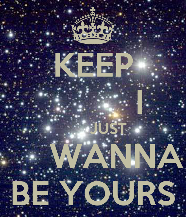 KEEP            I         JUST      WANNA BE YOURS