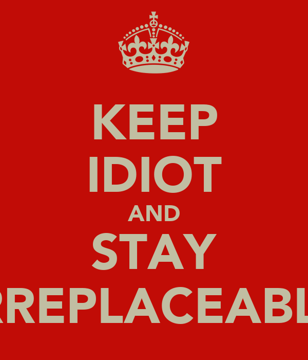 KEEP IDIOT AND STAY IRREPLACEABLE