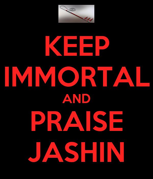 KEEP IMMORTAL AND PRAISE JASHIN