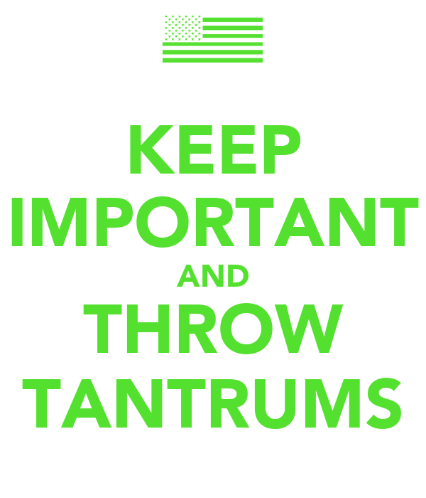 KEEP IMPORTANT AND THROW TANTRUMS