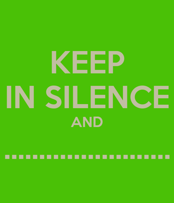 KEEP IN SILENCE AND ........................