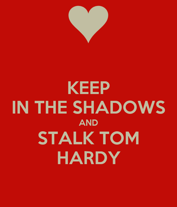 KEEP IN THE SHADOWS AND STALK TOM HARDY