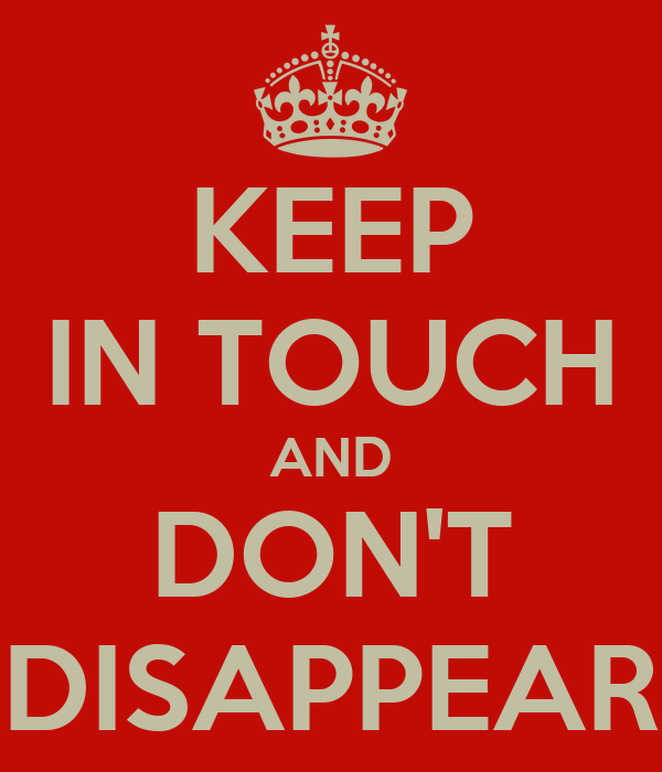 KEEP IN TOUCH AND DON'T DISAPPEAR