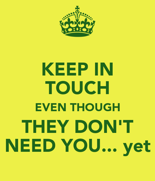 KEEP IN TOUCH EVEN THOUGH THEY DON'T NEED YOU... yet