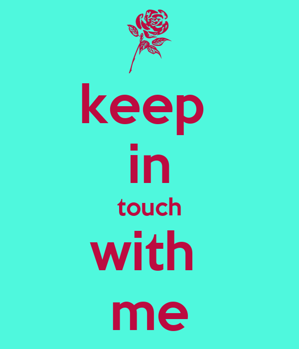 keep  in touch with  me