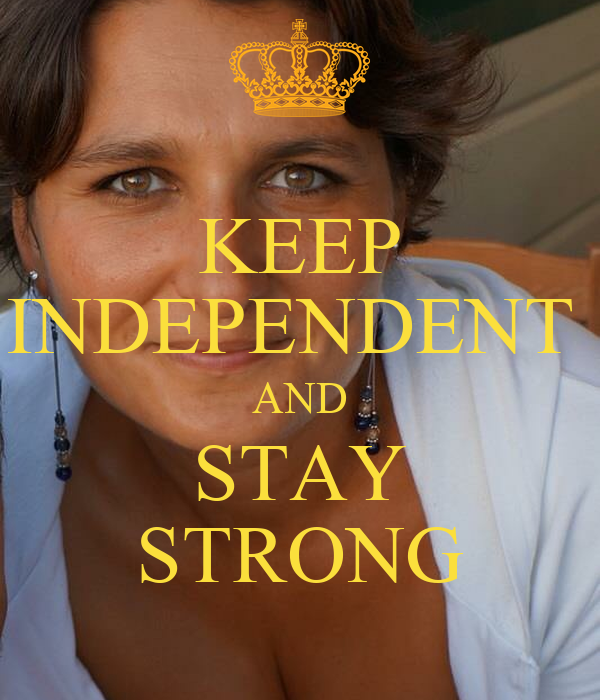KEEP INDEPENDENT  AND STAY STRONG